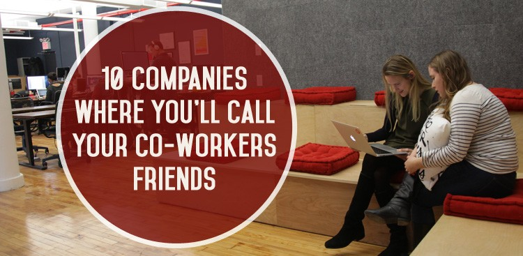 Career Guidance - 10 Companies Where You'll Call Your Co-Workers Friends