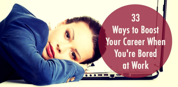 Career Guidance - 33 Ways to Boost Your Career When You're Bored at Work