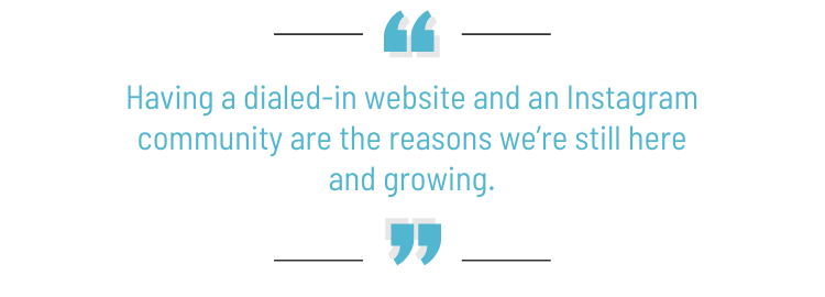 """Pull quote: """"Having a dialed-in website and an Instagram community are the reasons we're still here and growing."""""""