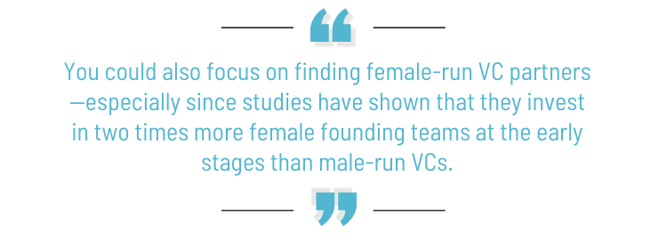 """Pull quote: """"You could also focus on finding female-run VC partners—especially since studies have shown that they invest in two times more female founding teams at the early stages than male-run VCs."""""""