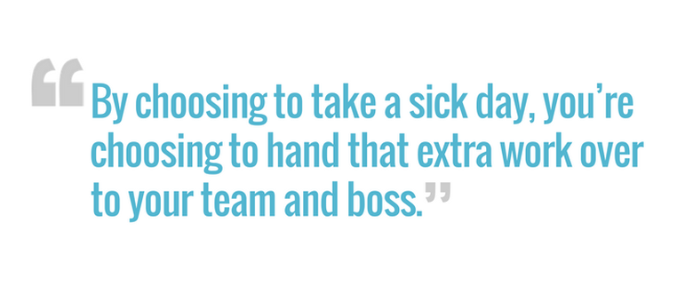 by choosing to take a sick day youre choosing to hand that extra work over to your team and boss