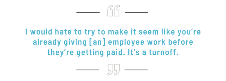 I'd hate to try to make it seem like you're already giving an employee work before they're getting paid