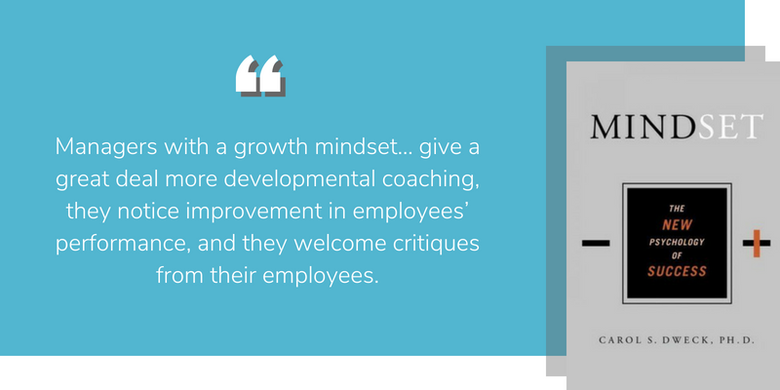 Carol Dweck Mindset: Managers with a growth mindset... give a great deal more developmental coaching, they notice improvement in employees' performance, and they welcome critiques from their employees.