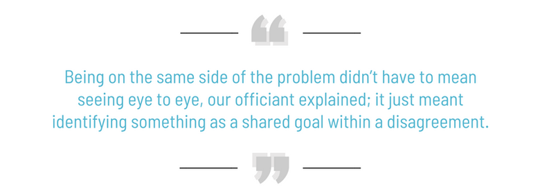 Being on the same side of the problem didn't have to mean seeing eye to eye, our officiant explained; it just meant identifying something as a shared goal within a disagreement.
