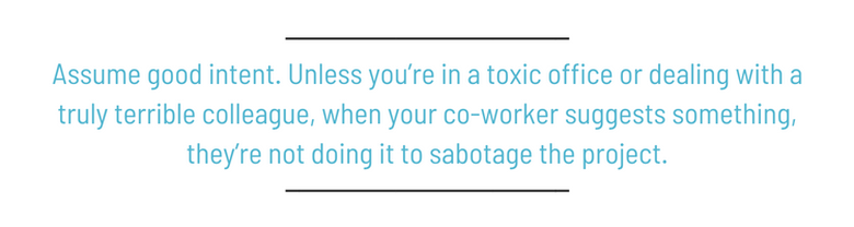 Assume good intent. Unless you're in a toxic office or dealing with a truly terrible colleague, when your co-worker suggests something, they're not doing it to sabotage the project.