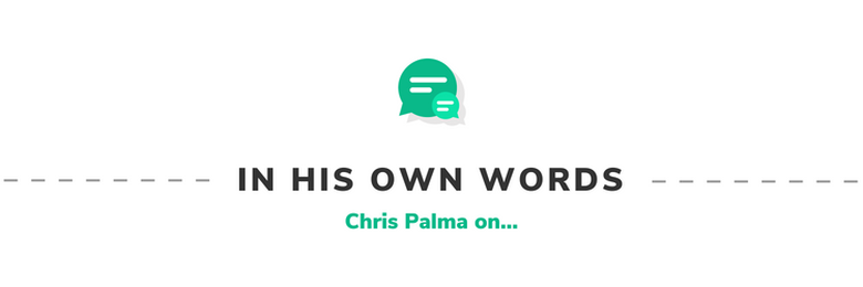 In His Own Words: Chris Palma on...
