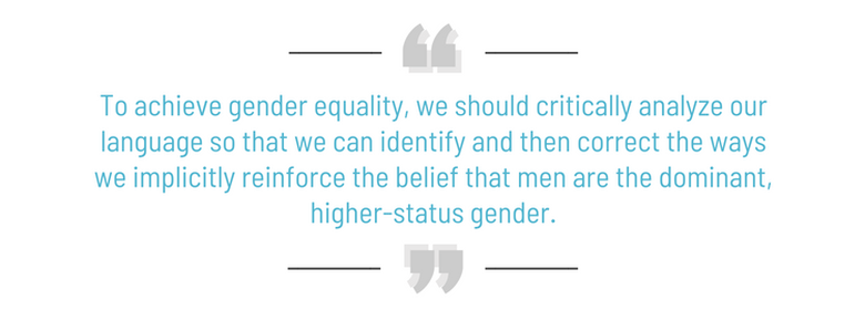 To achieve gender equality, we should critically analyze our language so that we can identify and then correct the ways we implicitly reinforce the belief that men are the dominant, higher-status gender.