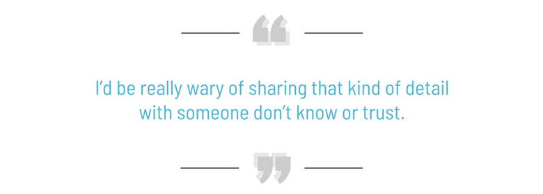 I'd be really wary of sharing that kind of detail with someone don't know or trust. Yolanda Owens