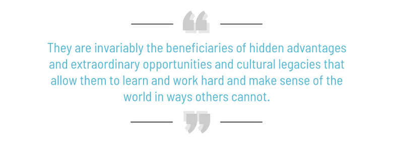 They are invariably the beneficiaries of hidden advantages and extraordinary opportunities and cultural legacies that allow them to learn and work hard and make sense of the world in ways others cannot. - Malcolm Gladwell, Outliers